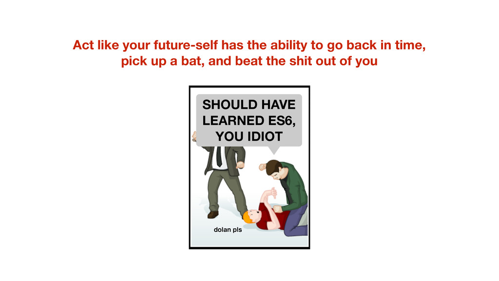 Act like your future-self has the ability to go...