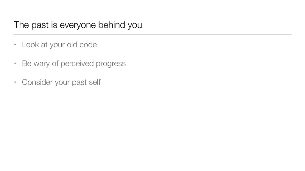 The past is everyone behind you • Look at your ...