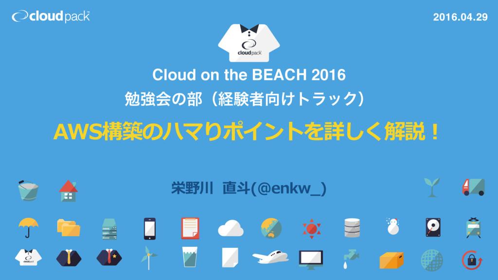 Cloud on the BEACH 2016 ษڧձͷ෦ʢܦݧऀ͚τϥοΫʣ AWS構築の...