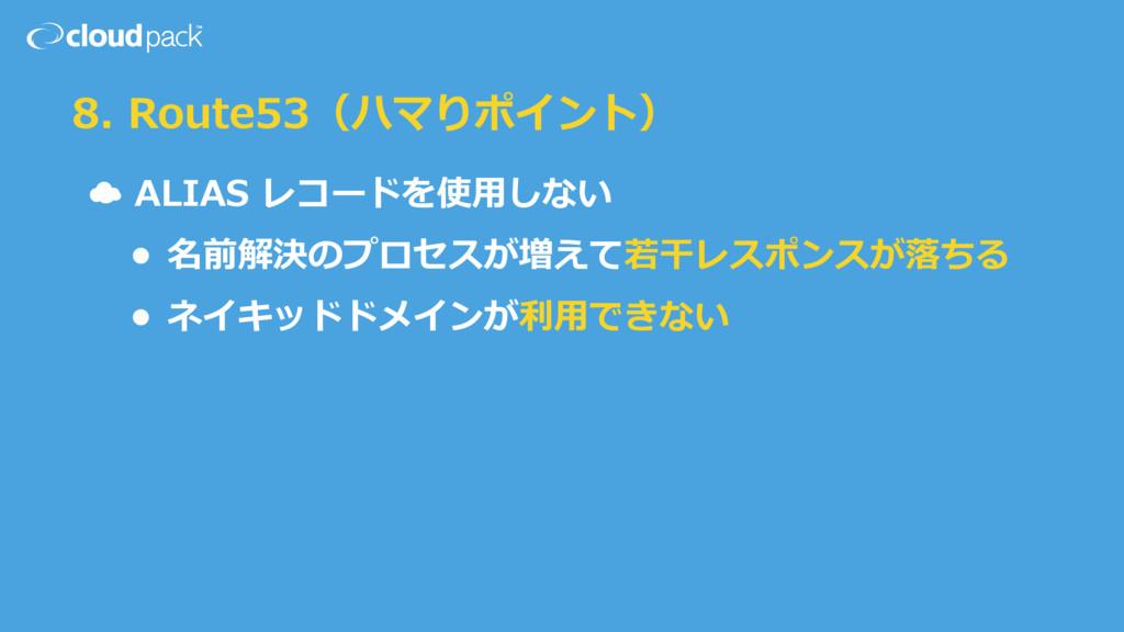 8. Route53(ハマりポイント) ☁ ALIAS レコードを使⽤用しない  • 名...