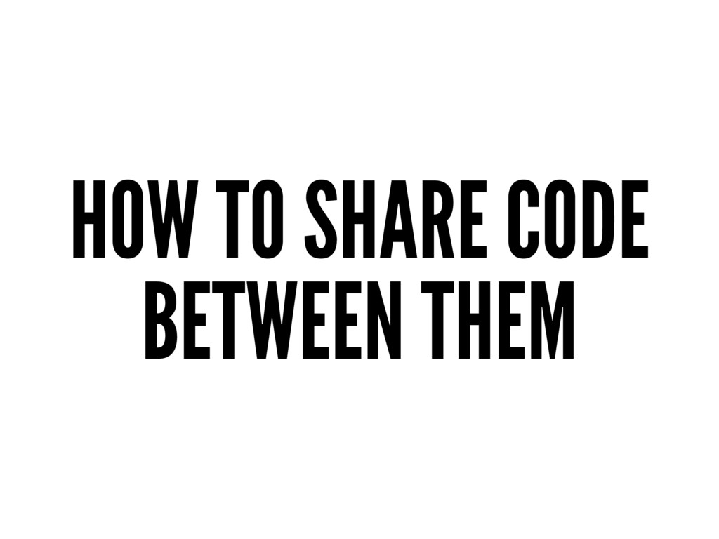 HOW TO SHARE CODE BETWEEN THEM