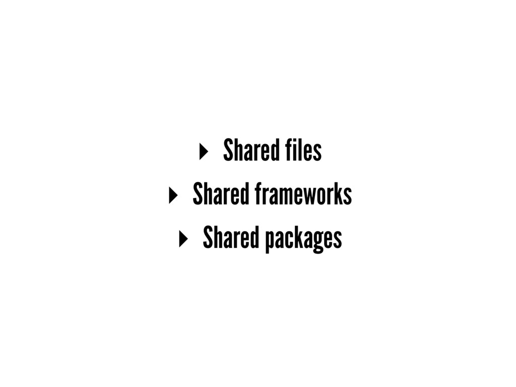▸ Shared files ▸ Shared frameworks ▸ Shared pac...