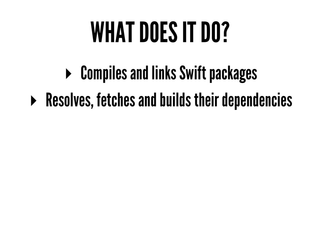 WHAT DOES IT DO? ▸ Compiles and links Swift pac...