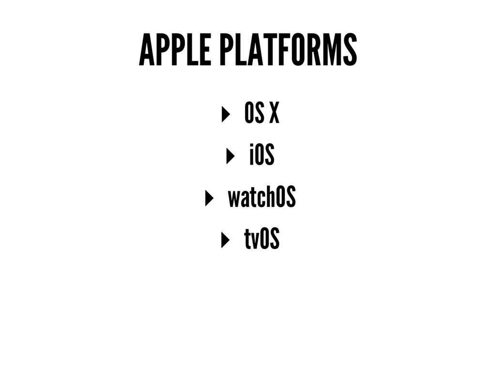 APPLE PLATFORMS ▸ OS X ▸ iOS ▸ watchOS ▸ tvOS