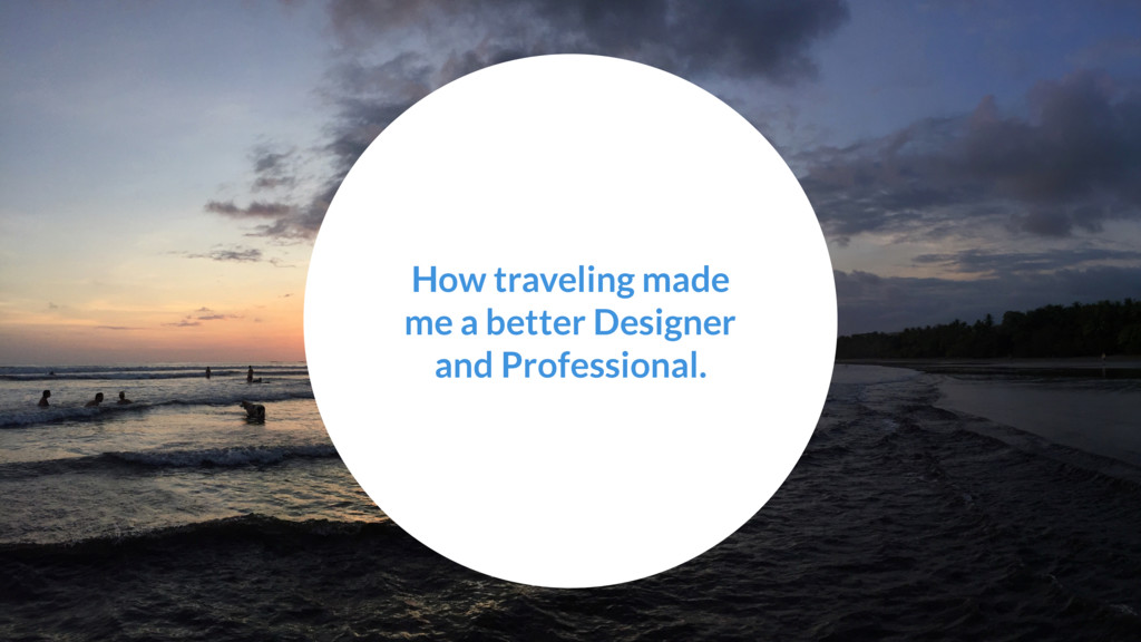 How traveling made me a better Designer and Pro...