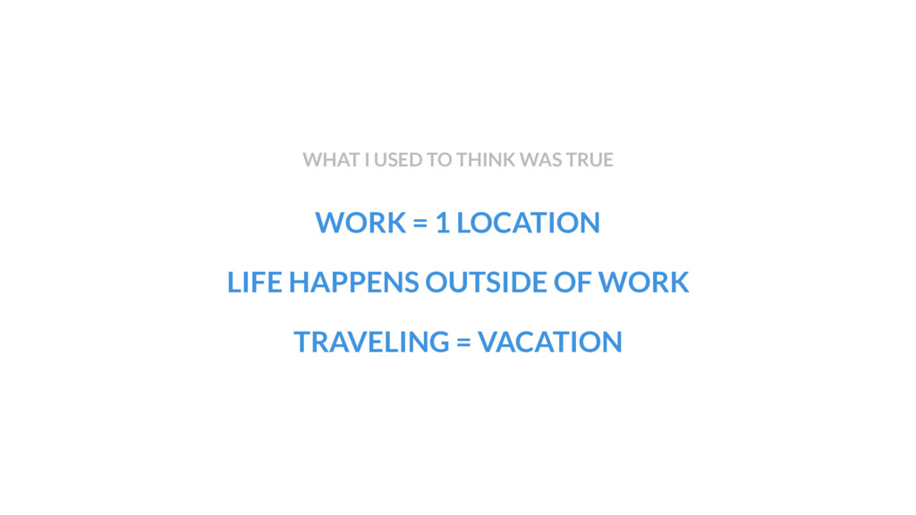 WORK = 1 LOCATION LIFE HAPPENS OUTSIDE OF WORK ...