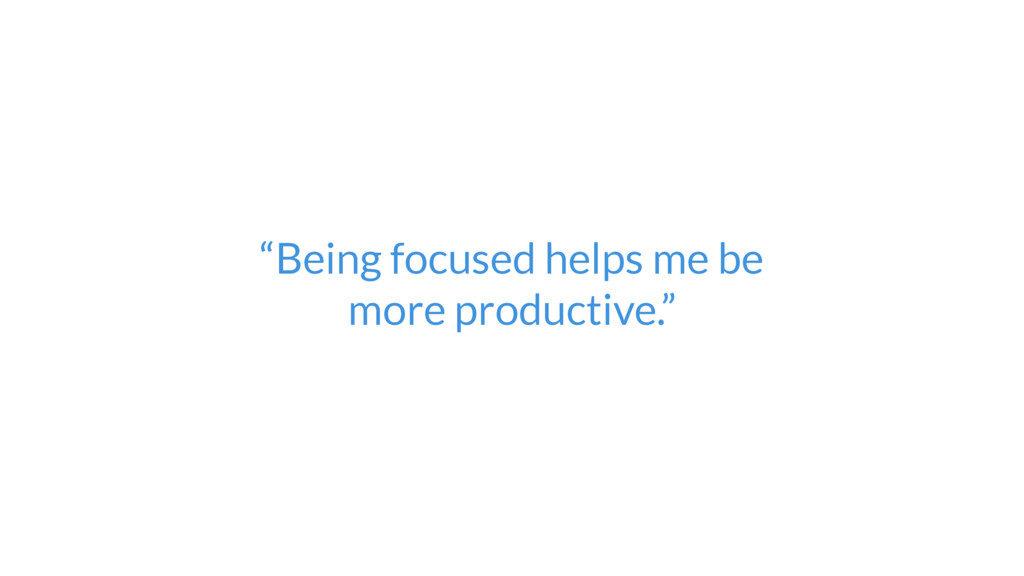 """""""Being focused helps me be  more productive."""""""