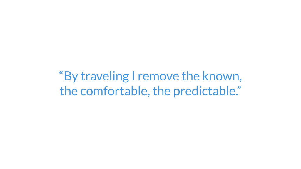 """""""By traveling I remove the known,  the comfort..."""