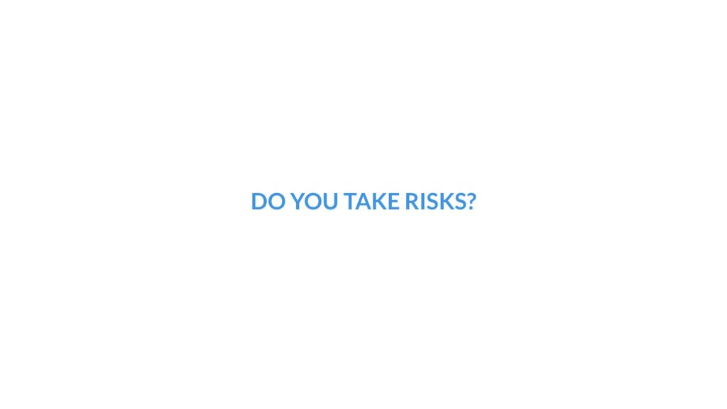 DO YOU TAKE RISKS?