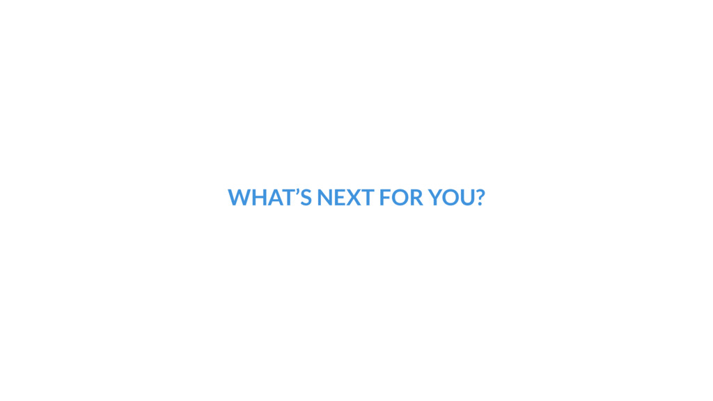 WHAT'S NEXT FOR YOU?