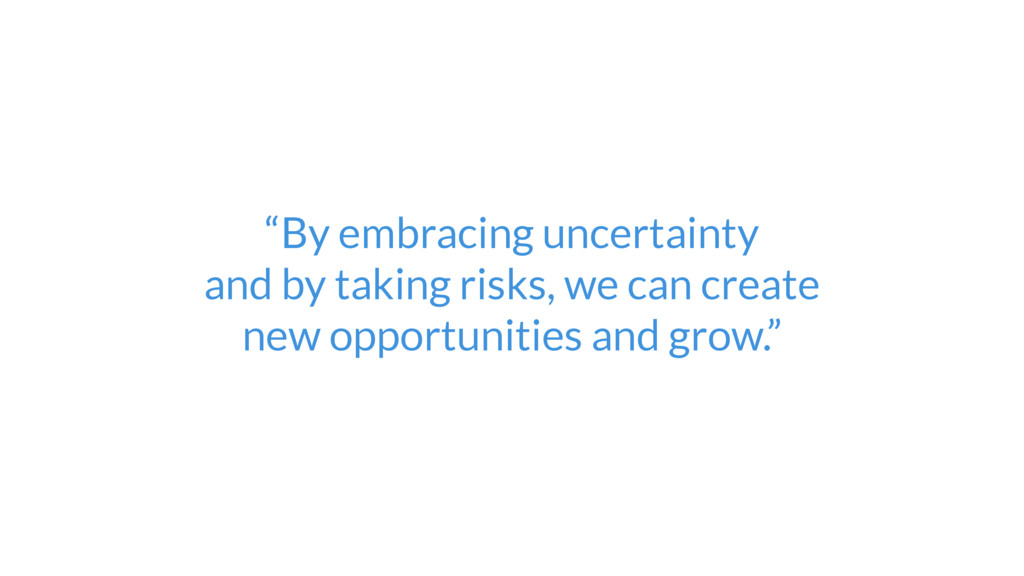 """""""By embracing uncertainty  and by taking risks..."""