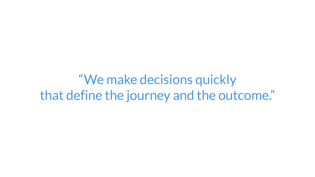 """""""We make decisions quickly  that define the jo..."""