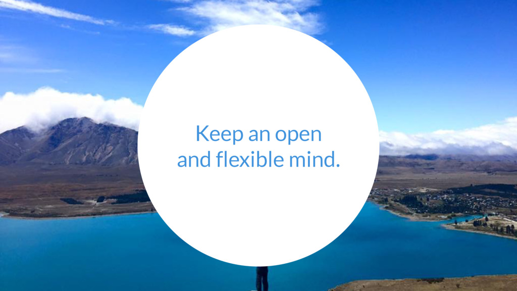 Keep an open and flexible mind.