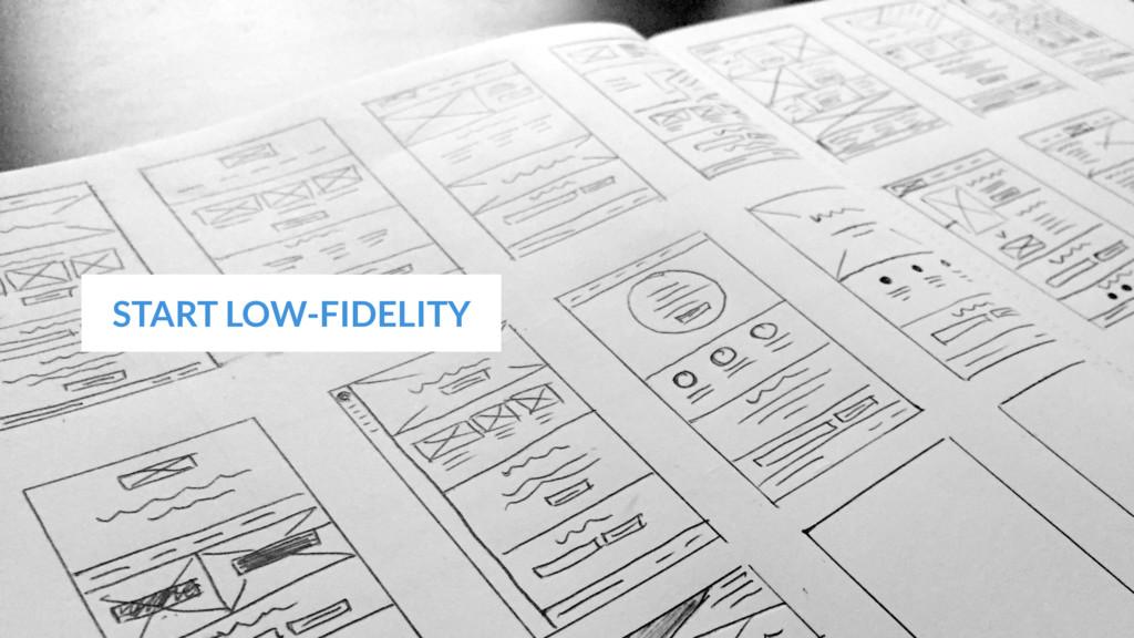 START LOW-FIDELITY