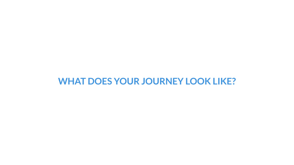 WHAT DOES YOUR JOURNEY LOOK LIKE?