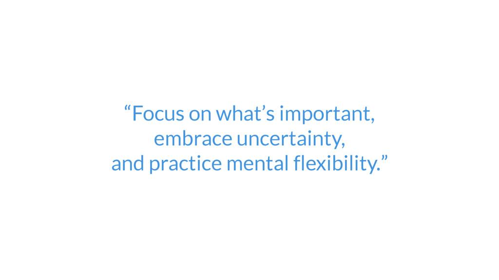 """Focus on what's important,  embrace uncertain..."