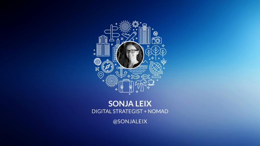 SONJA LEIX DIGITAL STRATEGIST + NOMAD @SONJALEIX