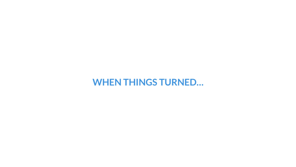 WHEN THINGS TURNED…