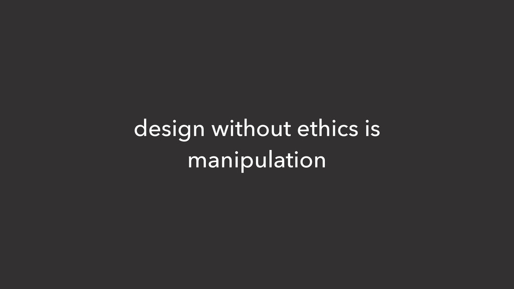 design without ethics is manipulation