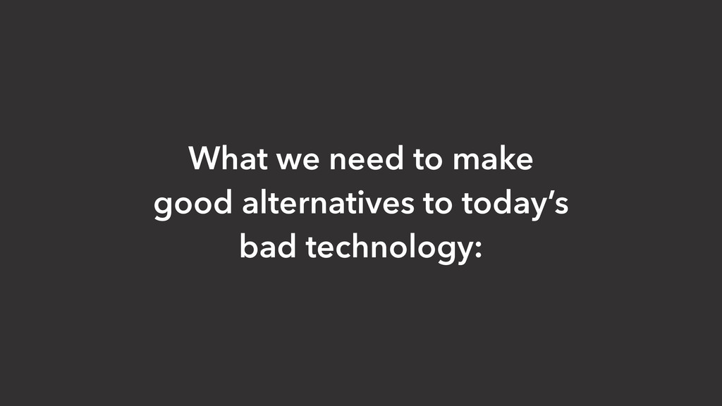 What we need to make good alternatives to today...