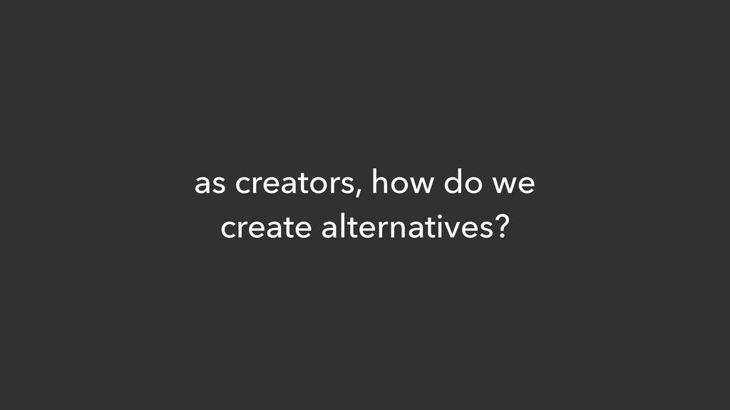 as creators, how do we create alternatives?