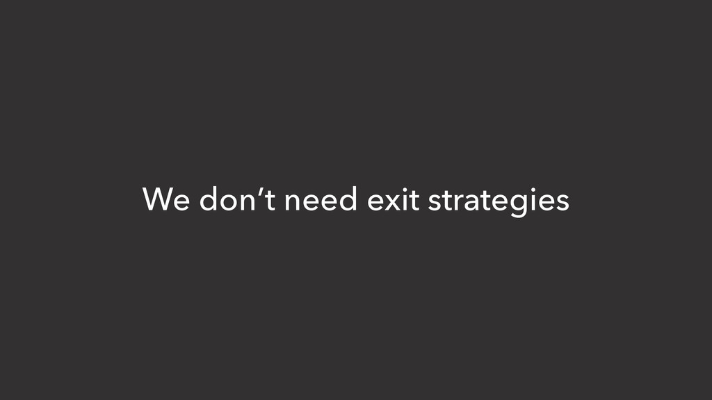 We don't need exit strategies