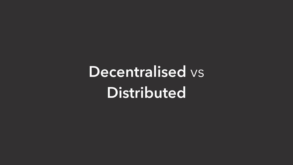 Decentralised vs Distributed