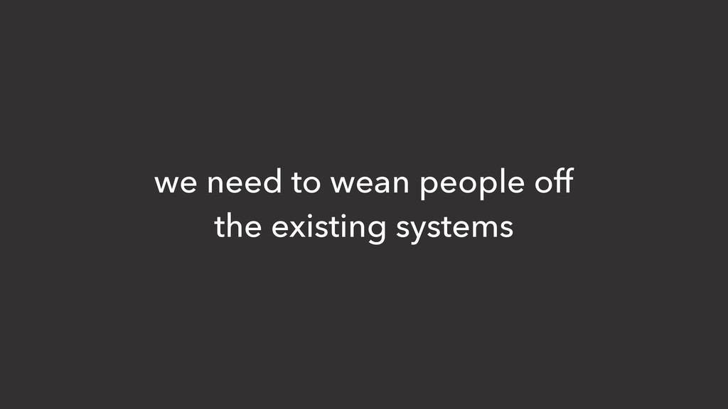 we need to wean people off the existing systems