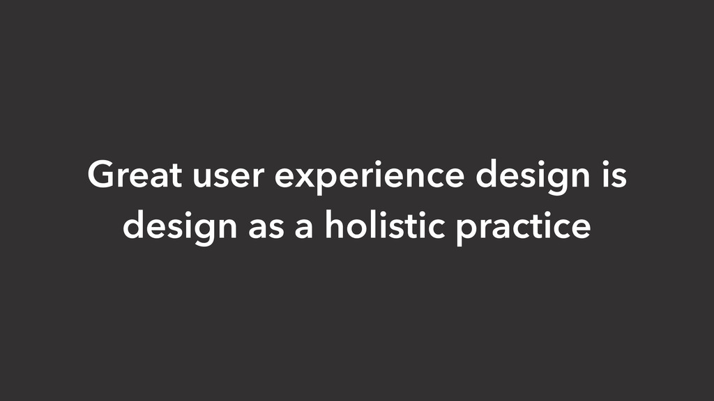 Great user experience design is design as a hol...