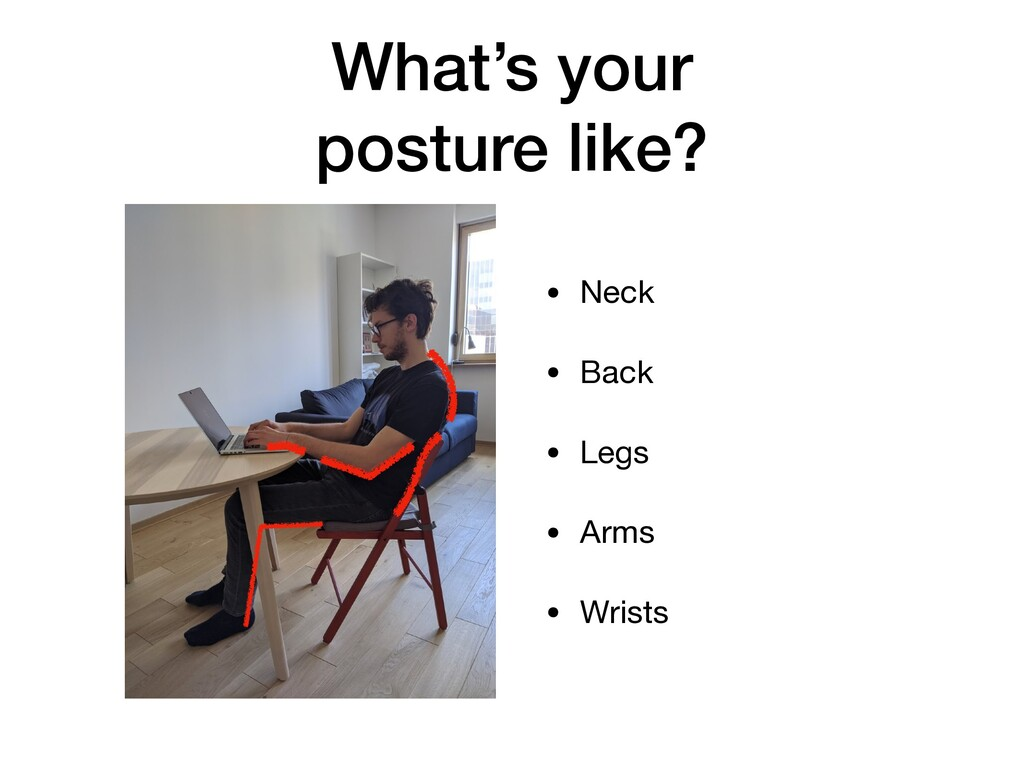 What's your posture like? • Neck  • Back  • Leg...