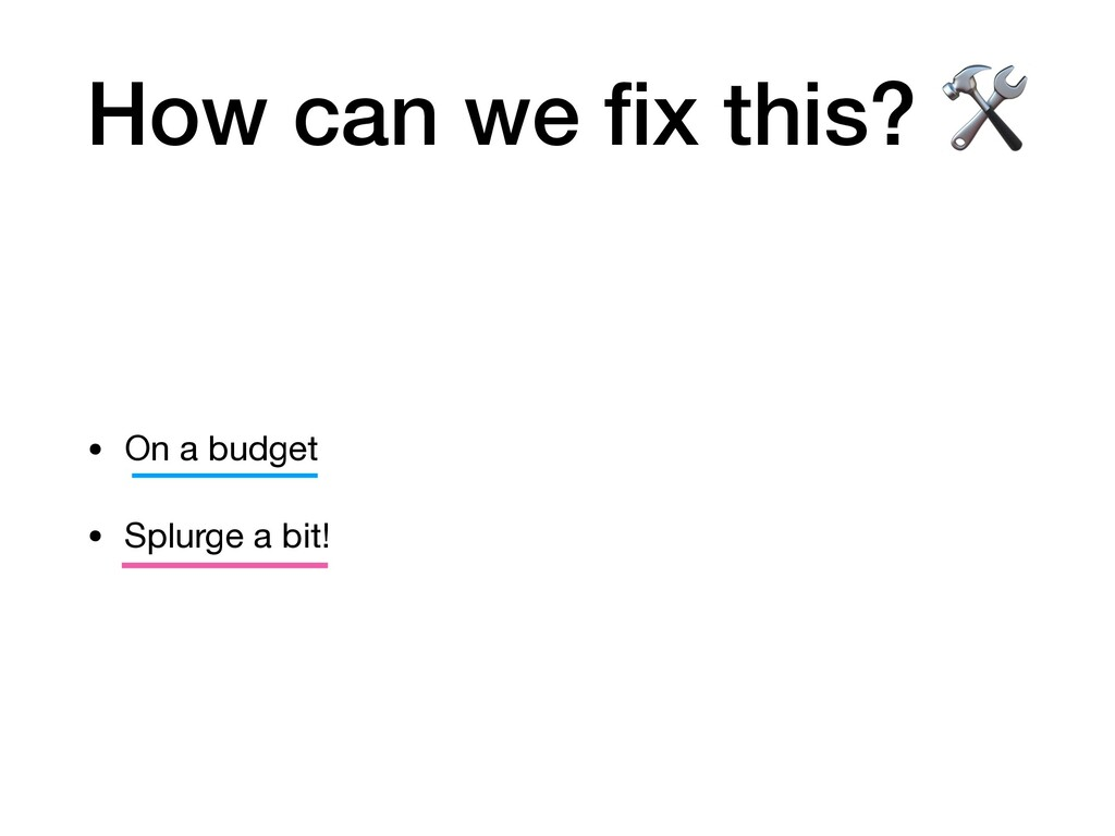 How can we fix this?  • On a budget  • Splurge a...