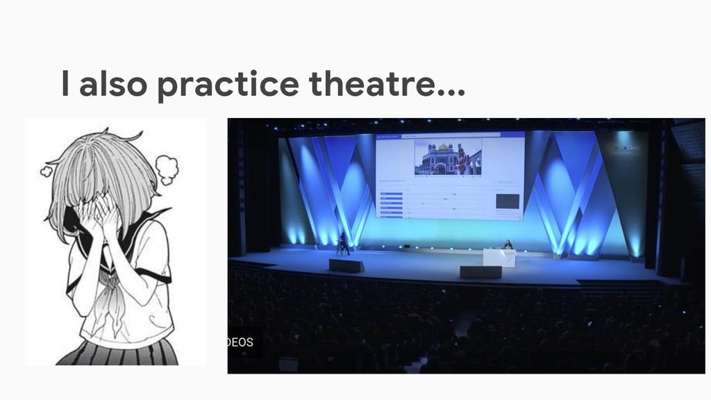 I also practice theatre...