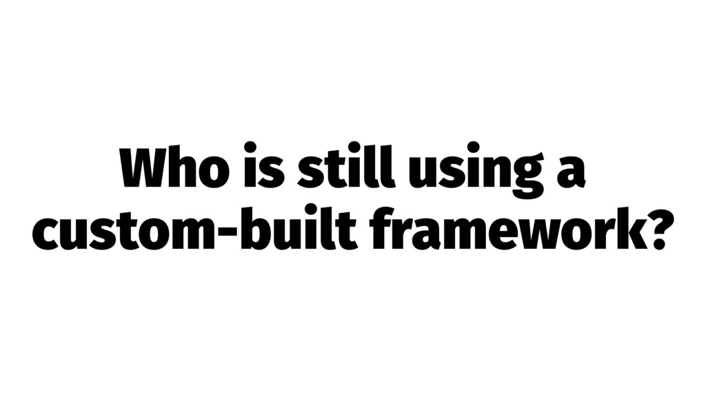 Who is still using a custom-built framework?