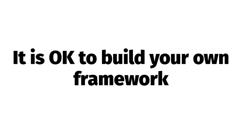 It is OK to build your own framework