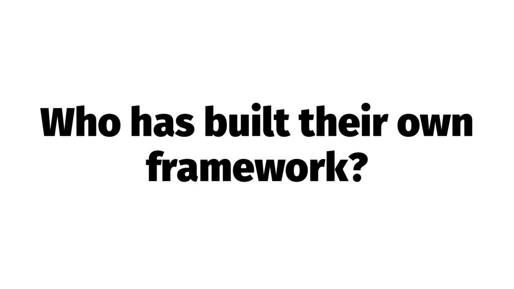 Who has built their own framework?
