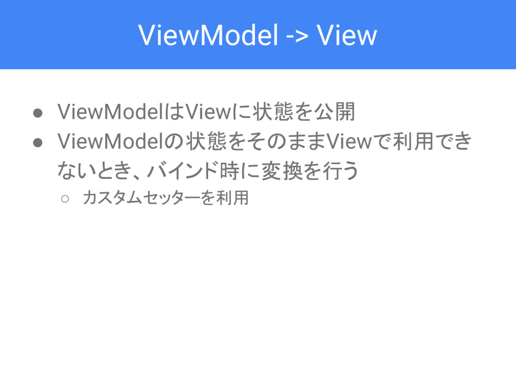 ViewModel -> View ● ViewModelはViewに状態を公開 ● View...