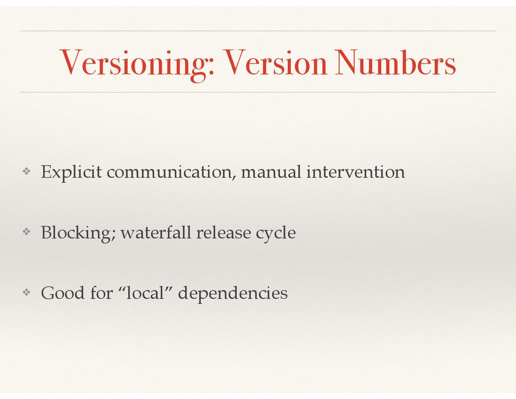 Versioning: Version Numbers ❖ Explicit communic...