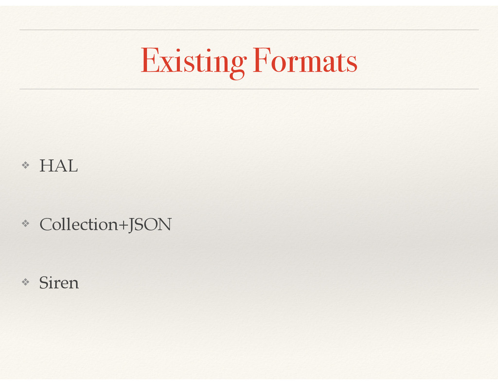 Existing Formats ❖ HAL! ❖ Collection+JSON! ❖ Si...
