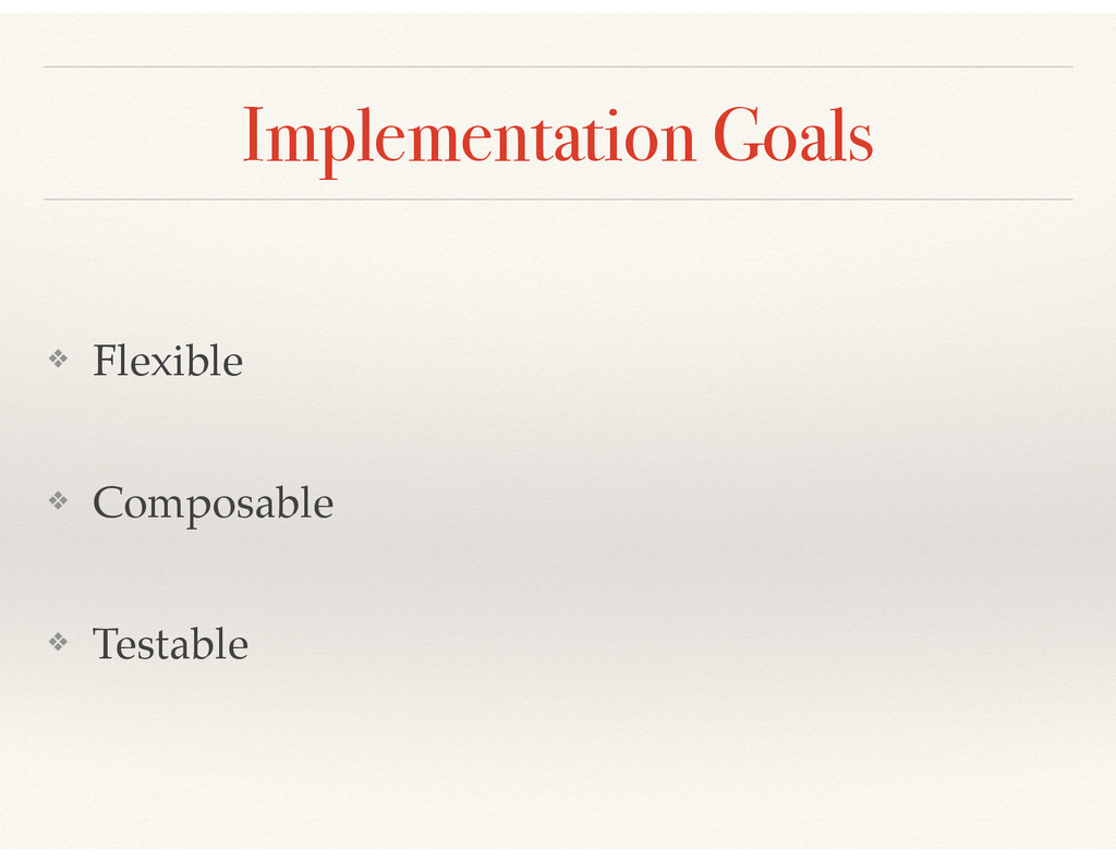 Implementation Goals ❖ Flexible! ❖ Composable! ...