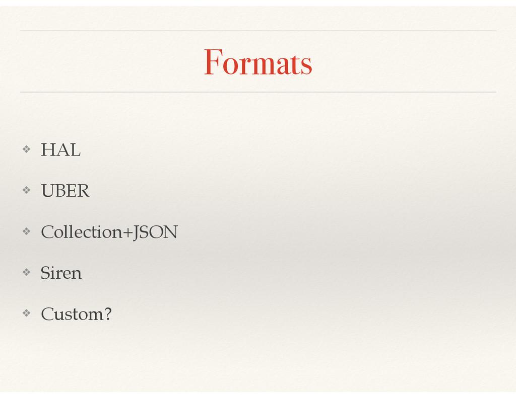 Formats ❖ HAL! ❖ UBER! ❖ Collection+JSON! ❖ Sir...