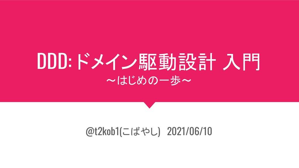 DDD: ドメイン駆動設計 入門 ~はじめの一歩~ @t2kob1(こばやし) 2021/06...