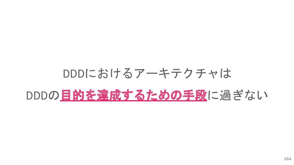 DDDにおけるアーキテクチャは DDDの目的を達成するための手段に過ぎない 164