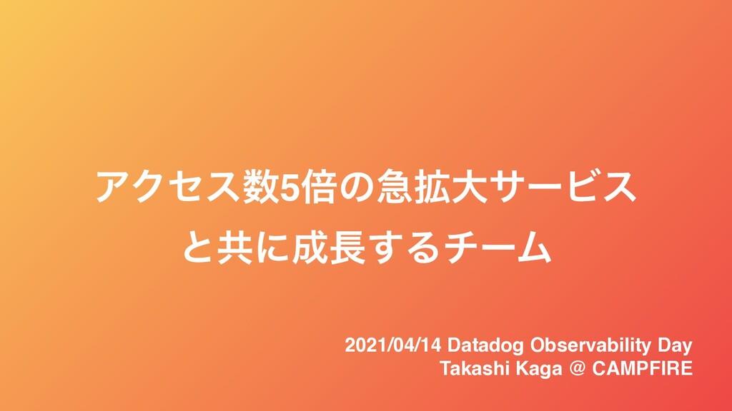 ΞΫηε5ഒͷٸ֦େαʔϏε ͱڞʹ͢ΔνʔϜ 2021/04/14 Datadog O...