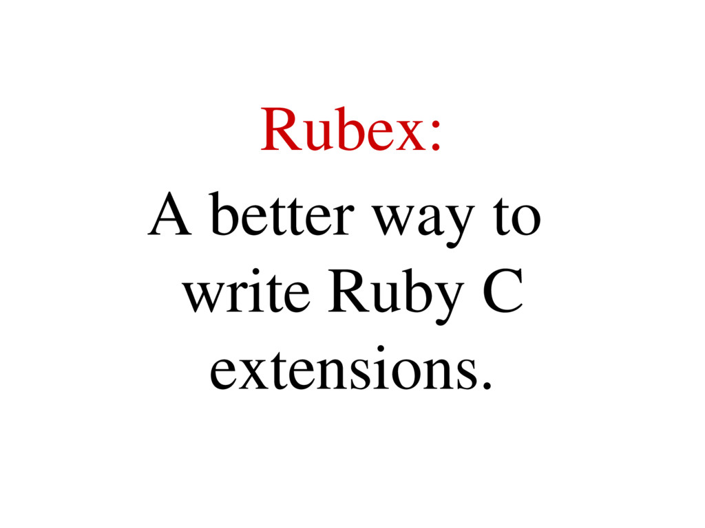 Rubex: A better way to write Ruby C extensions.