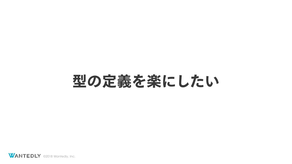 ©2018 Wantedly, Inc. ܕͷఆٛΛָʹ͍ͨ͠