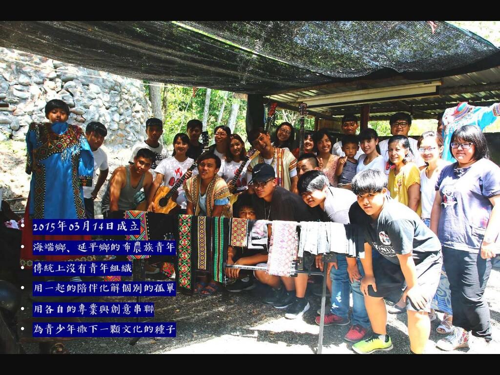 • 2015年03月14日成立 • 海端鄉、延平鄉的布農族青年 • 傳統上沒有青年組織 • 用...