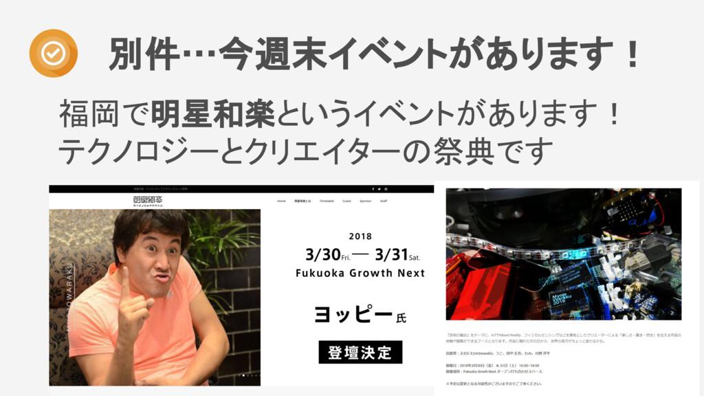 福岡で明星和楽というイベントがあります! テクノロジーとクリエイターの祭典です 別件…今週末イ...