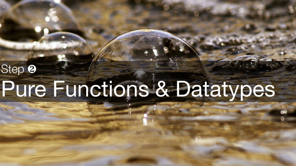Step ❷ Pure Functions & Datatypes