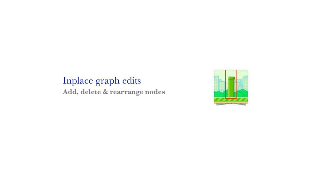 Inplace graph edits Add, delete & rearrange nod...