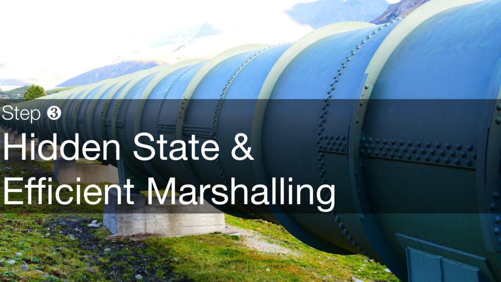 Step ❸ Hidden State &  Efficient Marshalling